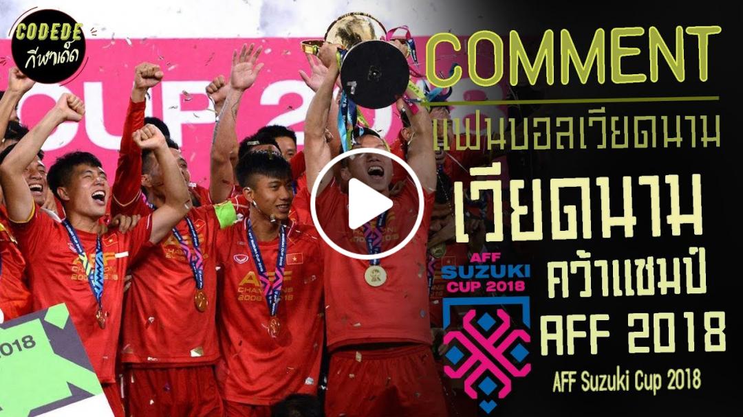 คอมเมนต์เเฟนบอลเวียดนามหลังคว้าเเชมป์ aff 2018┃Codede Channel